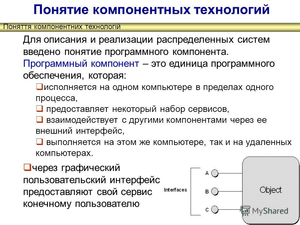 Поняття компонентних технологій Понятие компонентных технологий Для описания и реализации распределенных систем введено понятие программного компонента. Программный компонент – это единица программного обеспечения, которая: исполняется на одном компь