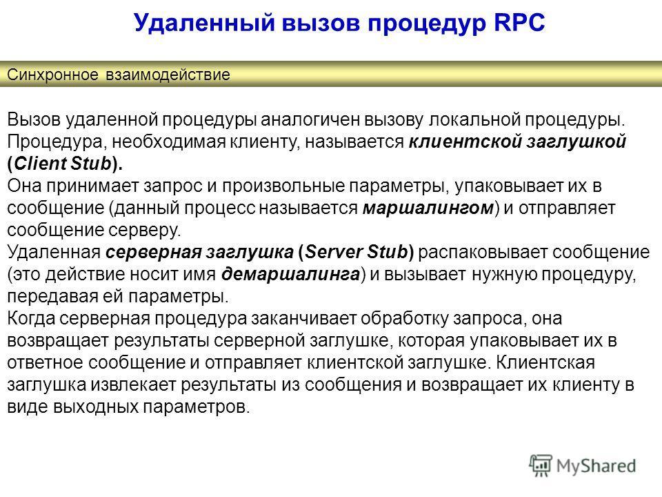 Удаленный вызов процедур RPC Синхронное взаимодействие Вызов удаленной процедуры аналогичен вызову локальной процедуры. Процедура, необходимая клиенту, называется клиентской заглушкой (Client Stub). Она принимает запрос и произвольные параметры, упак