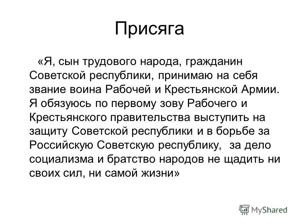 Присяга «Я, сын трудового народа, гражданин Советской республики, принимаю на себя звание воина Рабочей и Крестьянской Армии. Я обязуюсь по первому зову Рабочего и Крестьянского правительства выступить на защиту Советской республики и в борьбе за Рос