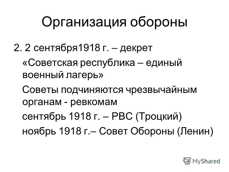 Организация обороны 2. 2 сентября1918 г. – декрет «Советская республика – единый военный лагерь» Советы подчиняются чрезвычайным органам - ревкомам сентябрь 1918 г. – РВС (Троцкий) ноябрь 1918 г.– Совет Обороны (Ленин)