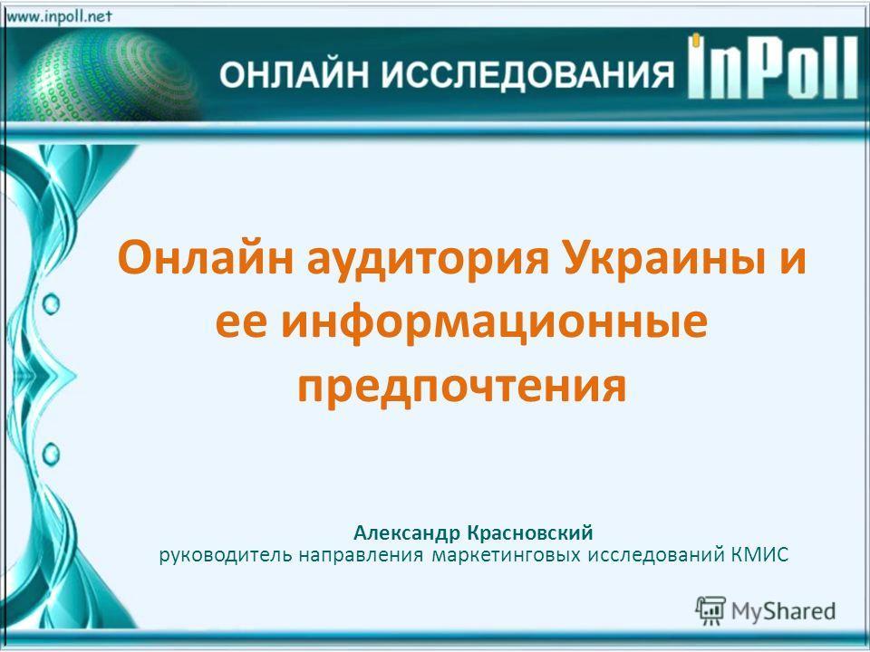 Онлайн аудитория Украины и ее информационные предпочтения Александр Красновский руководитель направления маркетинговых исследований КМИС