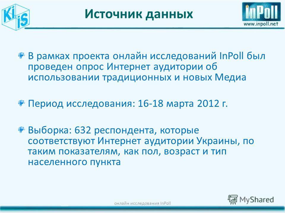 Источник данных В рамках проекта онлайн исследований InPoll был проведен опрос Интернет аудитории об использовании традиционных и новых Медиа Период исследования: 16-18 марта 2012 г. Выборка: 632 респондента, которые соответствуют Интернет аудитории