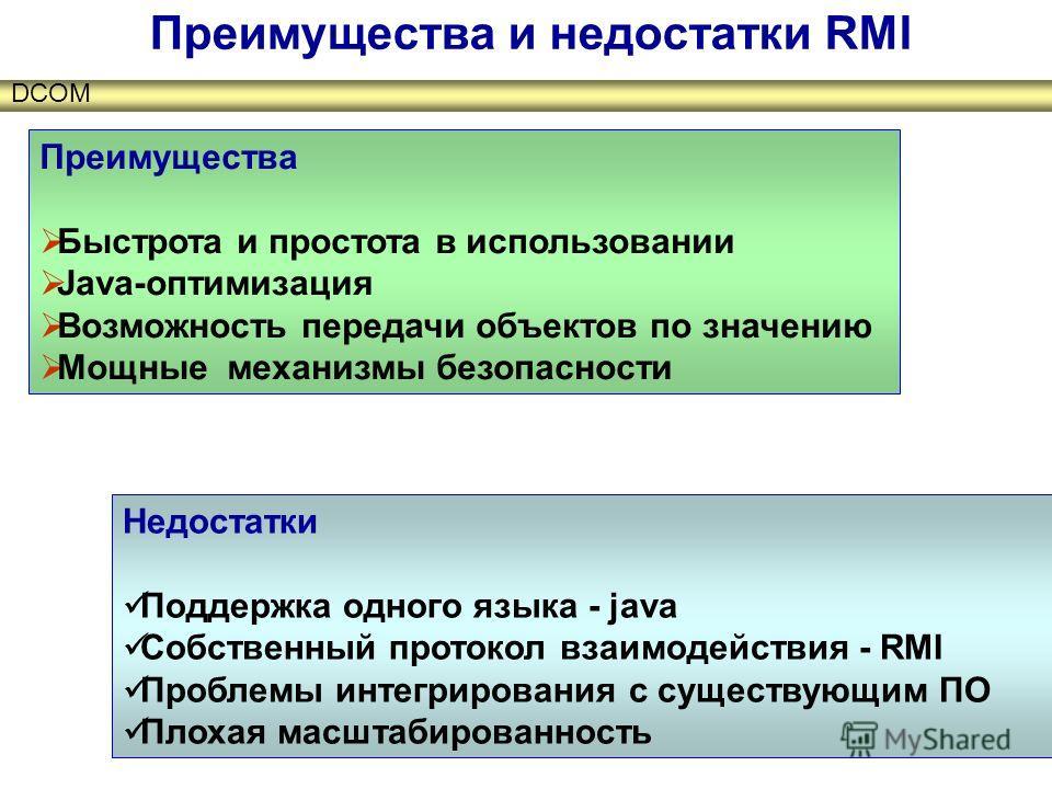 DCOM Преимущества и недостатки RMI Преимущества Быстрота и простота в использовании Java-оптимизация Возможность передачи объектов по значению Мощные механизмы безопасности Недостатки Поддержка одного языка - java Собственный протокол взаимодействия
