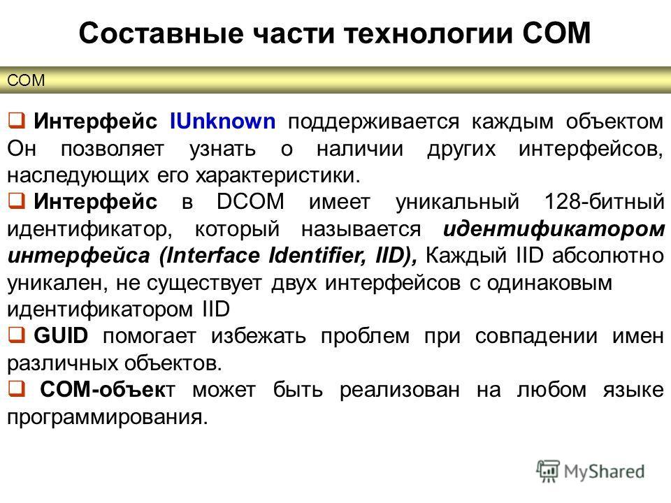 СОМ Составные части технологии COM Интерфейс IUnknown поддерживается каждым объектом Он позволяет узнать о наличии других интерфейсов, наследующих его характеристики. Интерфейс в DCOM имеет уникальный 128-битный идентификатор, который называется иден