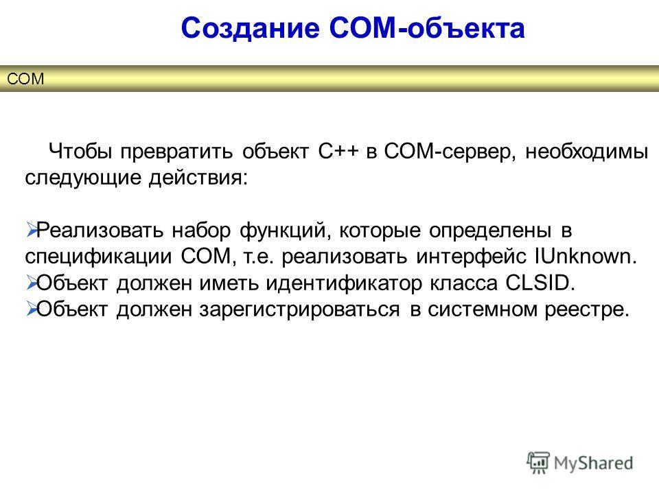 Чтобы превратить объект С++ в СОМ-сервер, необходимы следующие действия: Реализовать набор функций, которые определены в спецификации СОМ, т.е. реализовать интерфейс IUnknown. Объект должен иметь идентификатор класса CLSID. Объект должен зарегистриро