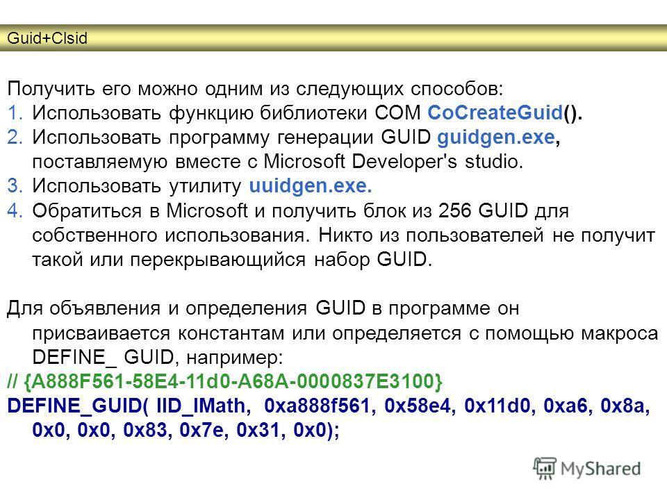 Получить его можно одним из следующих способов: 1.Использовать функцию библиотеки СОМ CoCreateGuid(). 2.Использовать программу генерации GUID guidgen.exe, поставляемую вместе с Microsoft Developer's studio. 3.Использовать утилиту uuidgen.exe. 4.Обрат