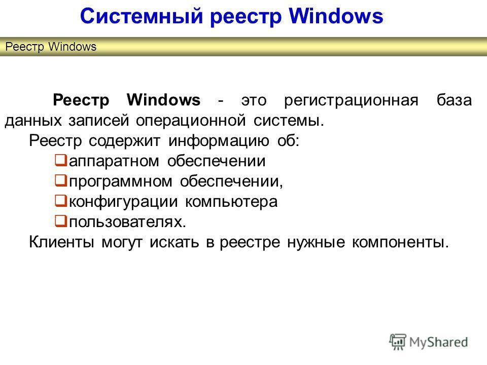 Реестр Windows - это регистрационная база данных записей операционной системы. Реестр содержит информацию об: аппаратном обеспечении программном обеспечении, конфигурации компьютера пользователях. Клиенты могут искать в реестре нужные компоненты. Сис
