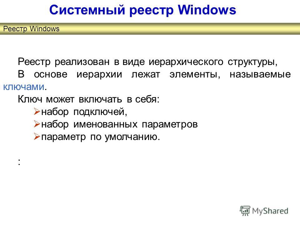 Реестр реализован в виде иерархического структуры, В основе иерархии лежат элементы, называемые ключами. Ключ может включать в себя: набор подключей, набор именованных параметров параметр по умолчанию. : Системный реестр Windows Реестр Windows