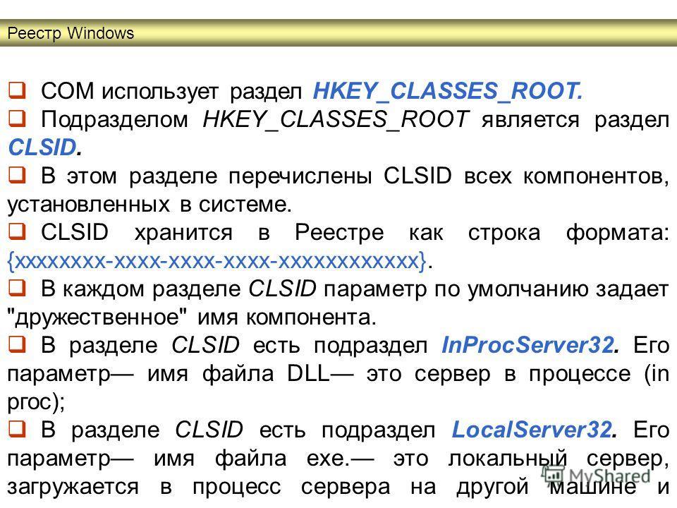 СОМ использует раздел HKEY_CLASSES_ROOT. Подразделом HKEY_CLASSES_ROOT является раздел CLSID. В этом разделе перечислены CLSID всех компонентов, установленных в системе. CLSID хранится в Реестре как строка формата: {хххххххх-хххх-хххх-хххх-хххххххххх