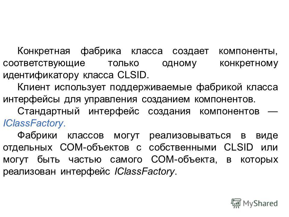 Конкретная фабрика класса создает компоненты, соответствующие только одному конкретному идентификатору класса CLSID. Клиент использует поддерживаемые фабрикой класса интерфейсы для управления созданием компонентов. Стандартный интерфейс создания комп