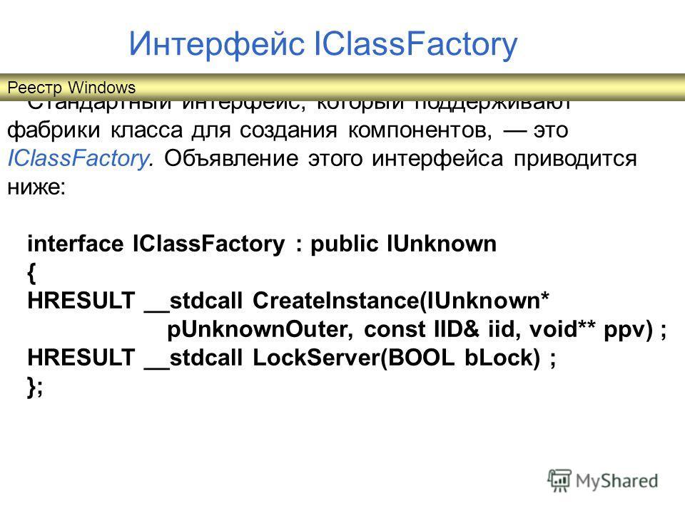 Стандартный интерфейс, который поддерживают фабрики класса для создания компонентов, это IClassFactory. Объявление этого интерфейса приводится ниже: interface IClassFactory : public lUnknown { HRESULT __stdcall CreateInstance(IUnknown* pUnknownOuter,