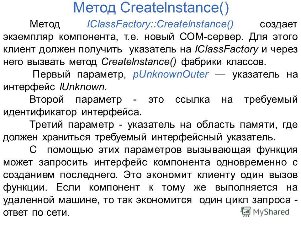 Метод IClassFactory::Createlnstance() создает экземпляр компонента, т.е. новый СОМ-сервер. Для этого клиент должен получить указатель на IClassFactory и через него вызвать метод Createlnstance() фабрики классов. Первый параметр, pUnknownOuter указате