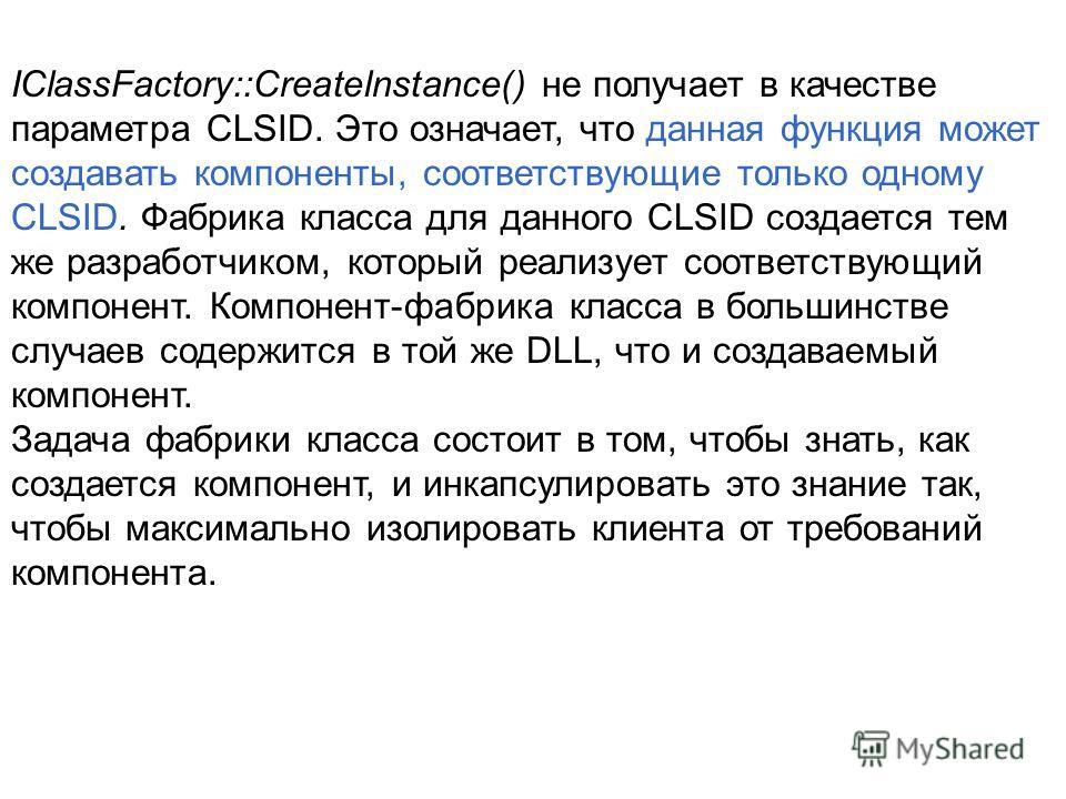 IClassFactory::Createlnstance() не получает в качестве параметра CLSID. Это означает, что данная функция может создавать компоненты, соответствующие только одному CLSID. Фабрика класса для данного CLSID создается тем же разработчиком, который реализу