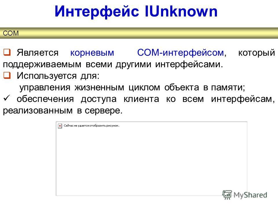 Является корневым СОМ-интерфейсом, который поддерживаемым всеми другими интерфейсами. Используется для: управления жизненным циклом объекта в памяти; обеспечения доступа клиента ко всем интерфейсам, реализованным в сервере. Интерфейс IUnknown СОМ