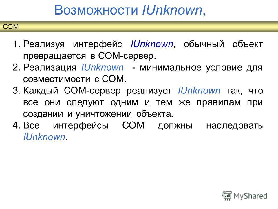 1.Реализуя интерфейс IUnknown, обычный объект превращается в СОМ-сервер. 2.Реализация IUnknown - минимальное условие для совместимости с СОМ. 3.Каждый СОМ-сервер реализует IUnknown так, что все они следуют одним и тем же правилам при создании и уничт
