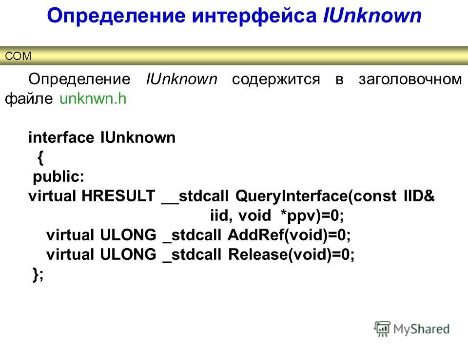 Определение IUnknown содержится в заголовочном файле unknwn.h interface IUnknown { public: virtual HRESULT __stdcall QueryInterface(const IID& iid, void *ppv)=0; virtual ULONG _stdcall AddRef(void)=0; virtual ULONG _stdcall Release(void)=0; }; Опреде