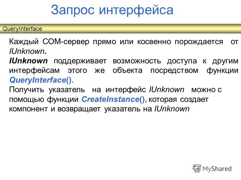 Запрос интерфейса Каждый СОМ-сервер прямо или косвенно порождается от IUnknown. IUnknown поддерживает возможность доступа к другим интерфейсам этого же объекта посредством функции QueryInterface(). Получить указатель на интерфейс IUnknown можно с пом