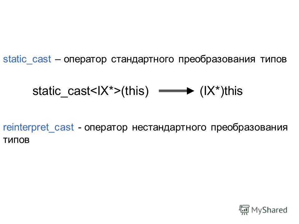 static_cast – оператор стандартного преобразования типов static_cast (this)(IX*)this reinterpret_cast - оператор нестандартного преобразования типов