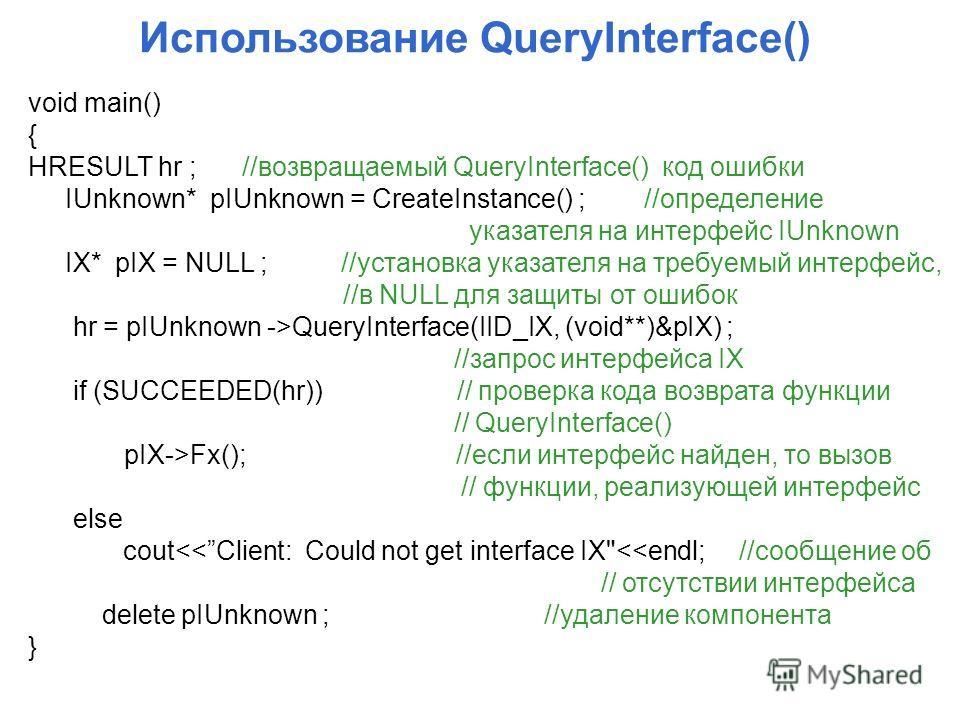 Использование QueryInterface() void main() { HRESULT hr ; //возвращаемый QueryInterface() код ошибки IUnknown* pIUnknown = CreateInstance() ; //определение указателя на интерфейс IUnknown IX* pIX = NULL ; //установка указателя на требуемый интерфейс,