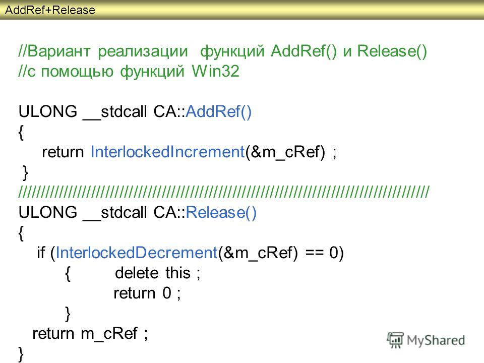 //Вариант реализации функций AddRef() и Release() //с помощью функций Win32 ULONG __stdcall CA::AddRef() { return InterlockedIncrement(&m_cRef) ; } //////////////////////////////////////////////////////////////////////////////////////// ULONG __stdca