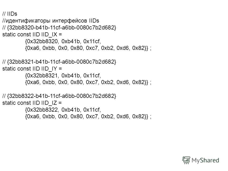 // IIDs //идентификаторы интерфейсов IIDs // {32bb8320-b41b-11cf-a6bb-0080c7b2d682} static const IID IID_IX = {0x32bb8320, 0xb41b, 0x11cf, {0xa6, 0xbb, 0x0, 0x80, 0xc7, 0xb2, 0xd6, 0x82}} ; // {32bb8321-b41b-11cf-a6bb-0080c7b2d682} static const IID I