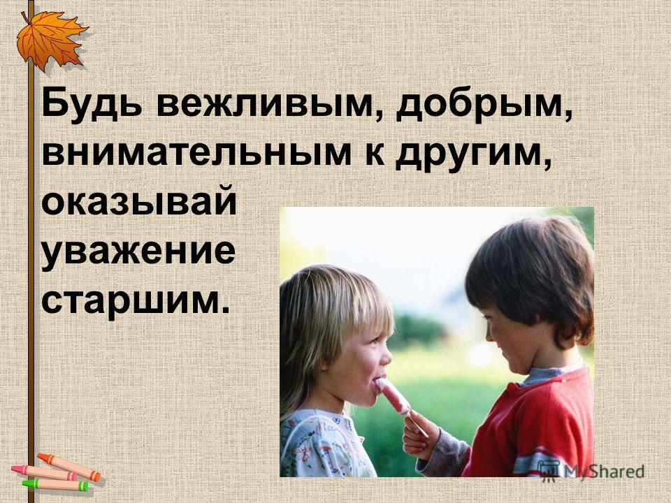 Будь вежливым, добрым, внимательным к другим, оказывай уважение старшим.