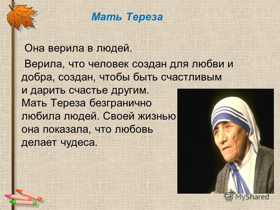Мать Тереза Она верила в людей. Верила, что человек создан для любви и добра, создан, чтобы быть счастливым и дарить счастье другим. Мать Тереза безгранично любила людей. Своей жизнью она показала, что любовь делает чудеса.