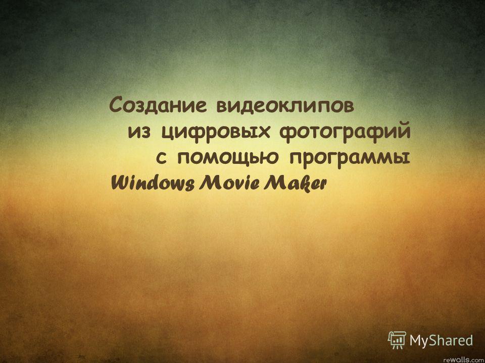 Создание видеоклипов из цифровых фотографий с помощью программы Windows Movie Maker