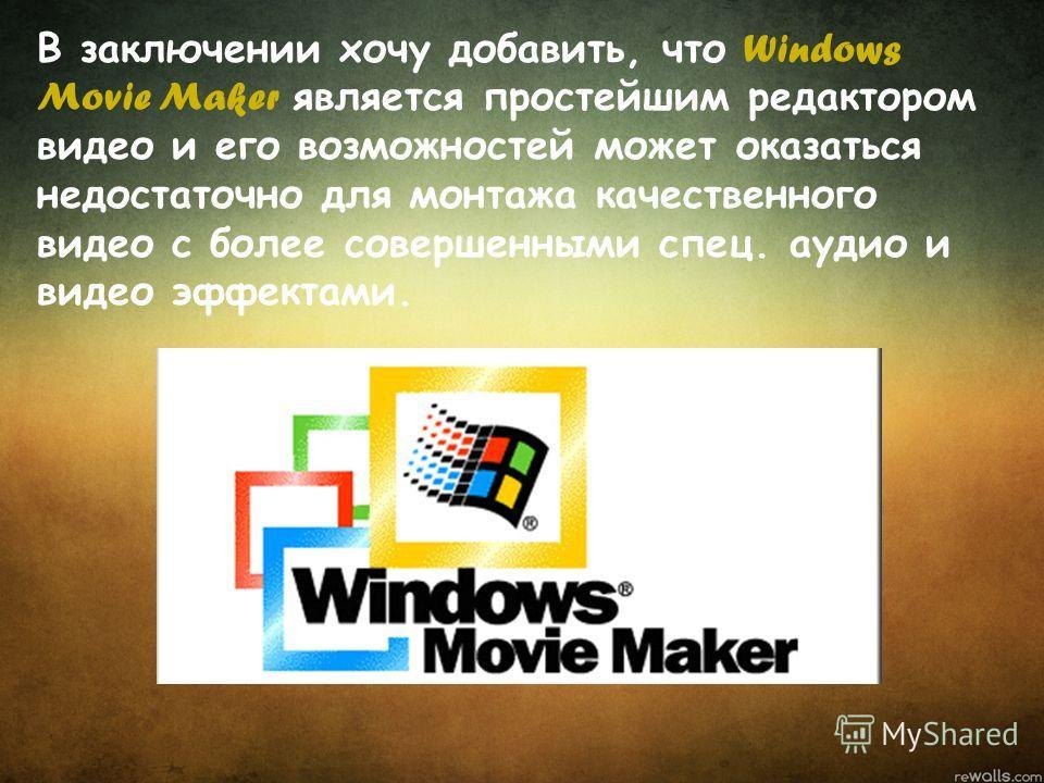 В заключении хочу добавить, что Windows Movie Maker является простейшим редактором видео и его возможностей может оказаться недостаточно для монтажа качественного видео с более совершенными спец. аудио и видео эффектами.