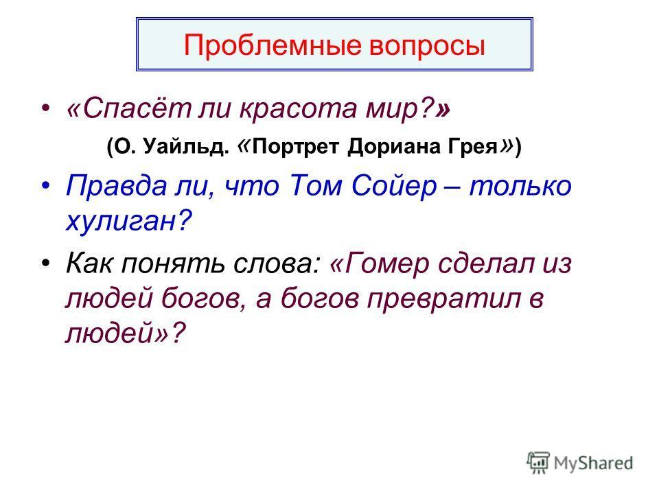 «Спасёт ли красота мир?» (О. Уайльд. « Портрет Дориана Грея » ) Правда ли, что Том Сойер – только хулиган? Как понять слова: «Гомер сделал из людей богов, а богов превратил в людей»? Проблемные вопросы