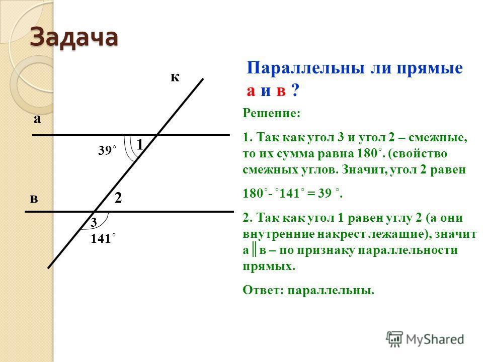 Задача Параллельны ли прямые а и в ? Решение: 1. Так как угол 3 и угол 2 – смежные, то их сумма равна 180˚. (свойство смежных углов. Значит, угол 2 равен 180˚- ˚141˚ = 39 ˚. 2. Так как угол 1 равен углу 2 (а они внутренние накрест лежащие), значит ав