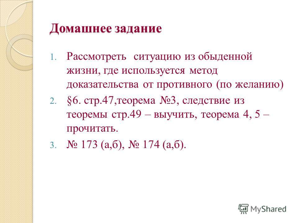 Домашнее задание 1. Рассмотреть ситуацию из обыденной жизни, где используется метод доказательства от противного (по желанию) 2. §6. стр.47,теорема 3, следствие из теоремы стр.49 – выучить, теорема 4, 5 – прочитать. 3. 173 (а,б), 174 (а,б).