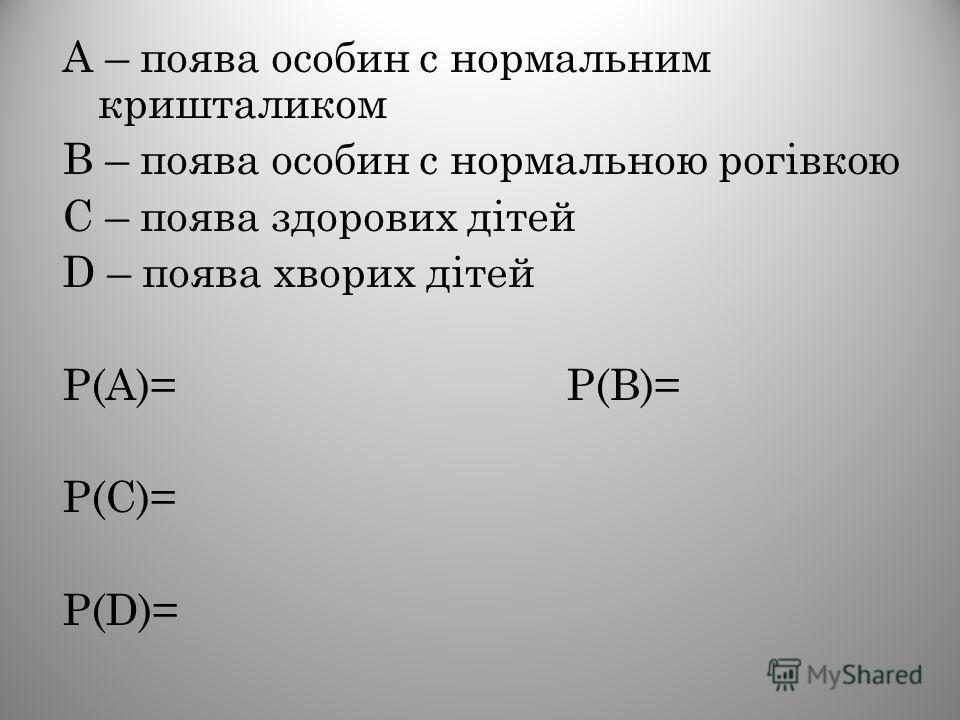 А – поява особин с нормальним кришталиком В – поява особин с нормальною рогівкою С – поява здорових дітей D – поява хворих дітей Р(А)= Р(В)= Р(С)= Р(D)=
