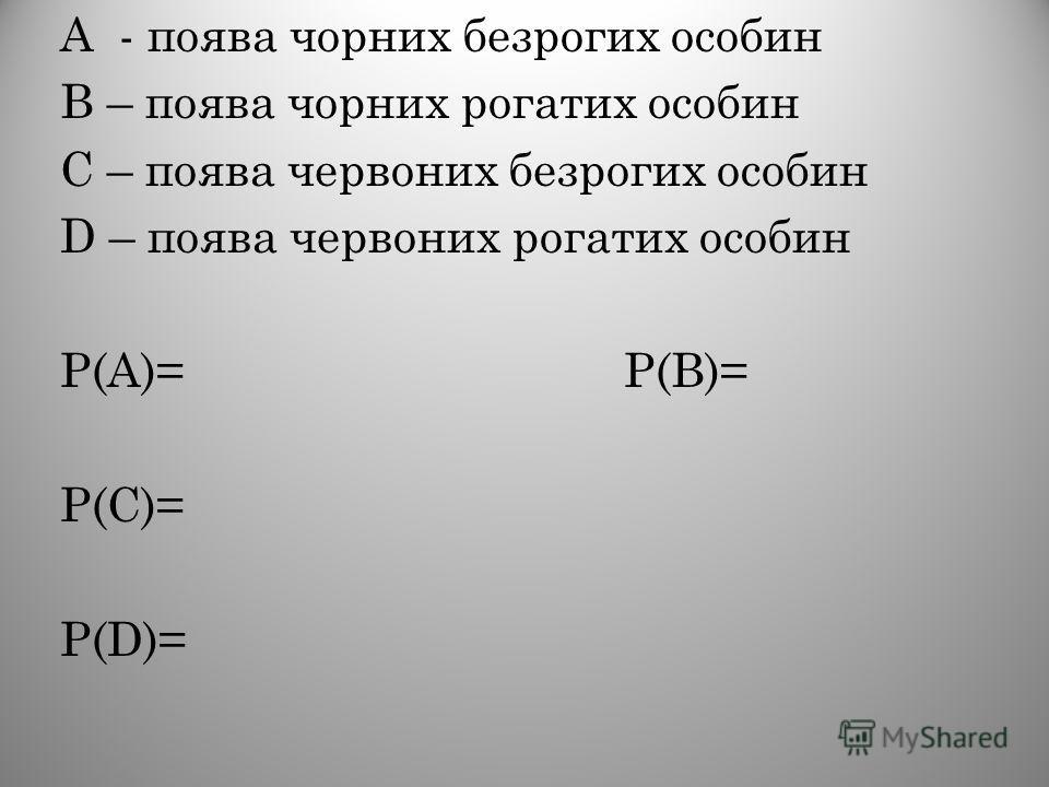 А - поява чорних безрогих особин В – поява чорних рогатих особин С – поява червоних безрогих особин D – поява червоних рогатих особин Р(А)= Р(В)= Р(С)= Р(D)=