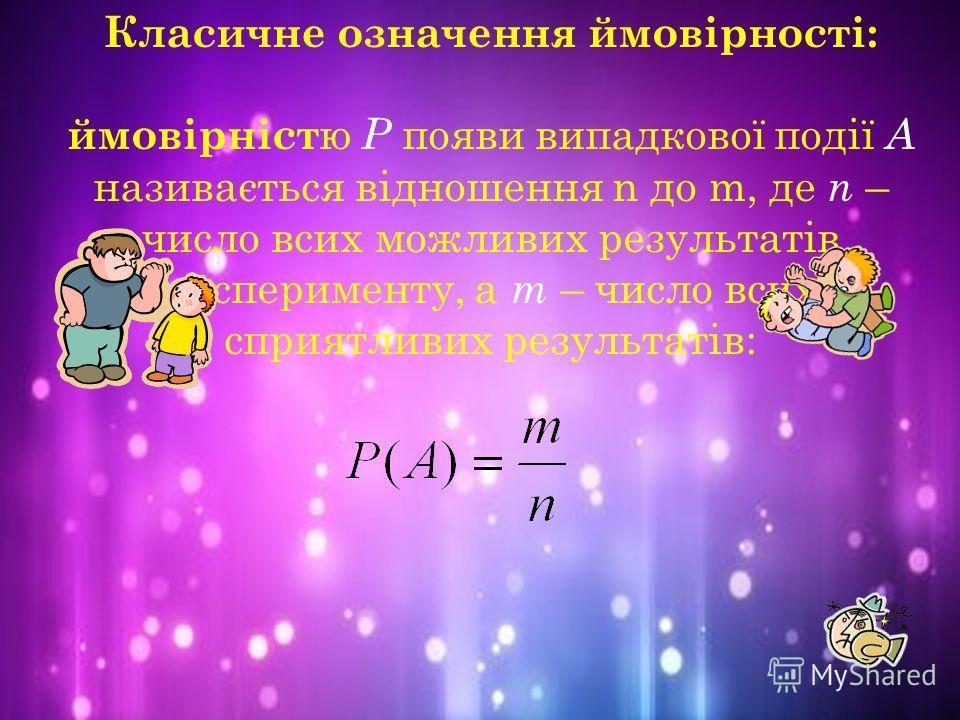 Класичне означення ймовірності: ймовірніст ю Р появи випадкової події А називається відношення n до m, де n – число всих можливих результатів експерименту, а m – число всих сприятливих результатів: