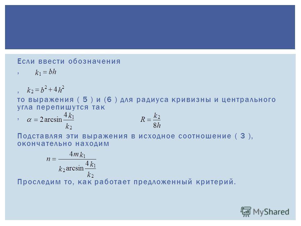 Если ввести обозначения, то выражения ( 5 ) и (6 ) для радиуса кривизны и центрального угла перепишутся так, Подставляя эти выражения в исходное соотношение ( 3 ), окончательно находим Проследим то, как работает предложенный критерий.
