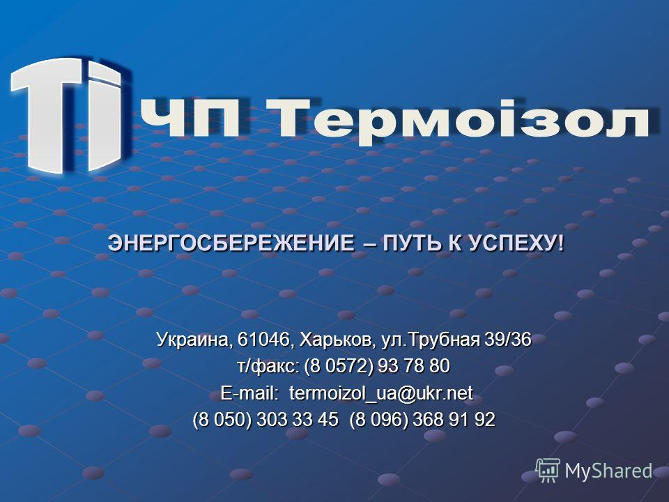 Украина, 61046, Харьков, ул.Трубная 39/36 т/факс: (8 0572) 93 78 80 E-mail: termoizol_ua@ukr.net E-mail: termoizol_ua@ukr.net (8 050) 303 33 45 (8 096) 368 91 92 ЭНЕРГОСБЕРЕЖЕНИЕ – ПУТЬ К УСПЕХУ!