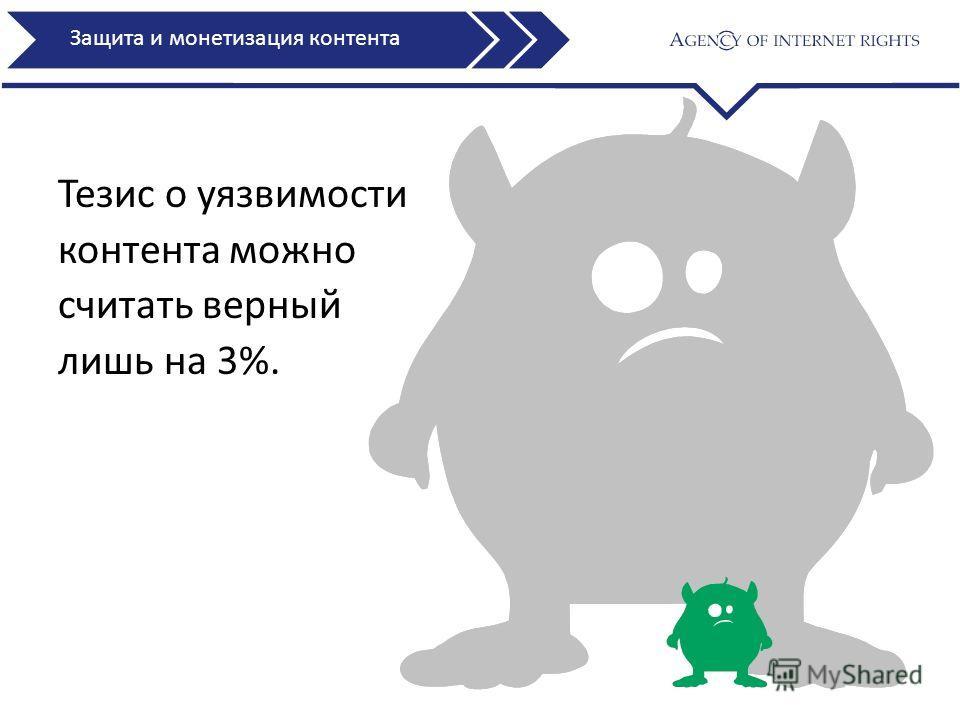 Тезис о уязвимости контента можно считать верный лишь на 3%. Защита и монетизация контента