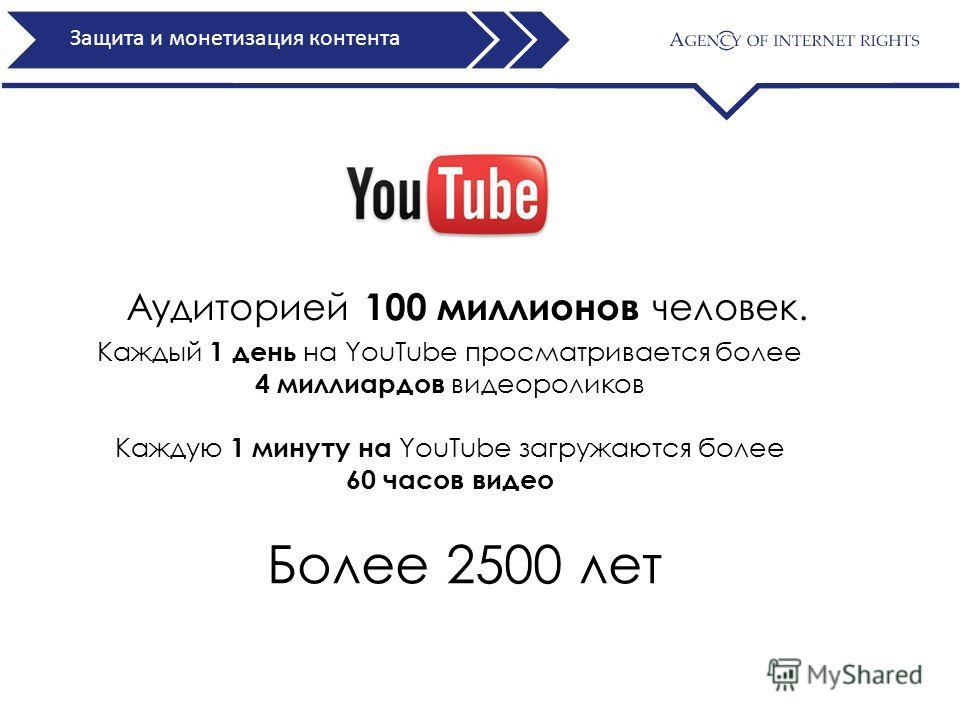 Защита и монетизация контента Аудиторией 100 миллионов человек. Каждый 1 день на YouTube просматривается более 4 миллиардов видеороликов Каждую 1 минуту на YouTube загружаются более 60 часов видео Более 2500 лет