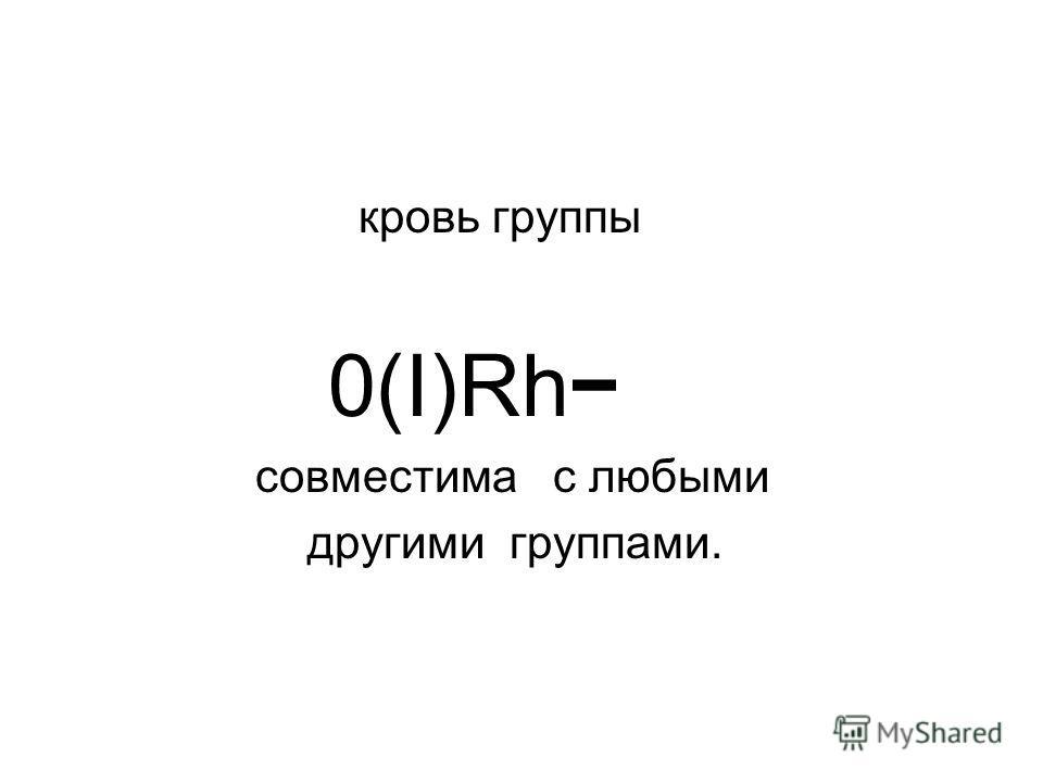 кровь группы 0(I)Rh совместима с любыми другими группами.