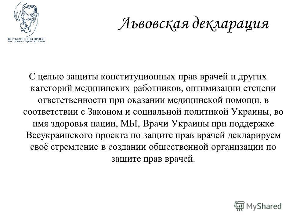 Львовская декларация С целью защиты конституционных прав врачей и других категорий медицинских работников, оптимизации степени ответственности при оказании медицинской помощи, в соответствии с Законом и социальной политикой Украины, во имя здоровья н