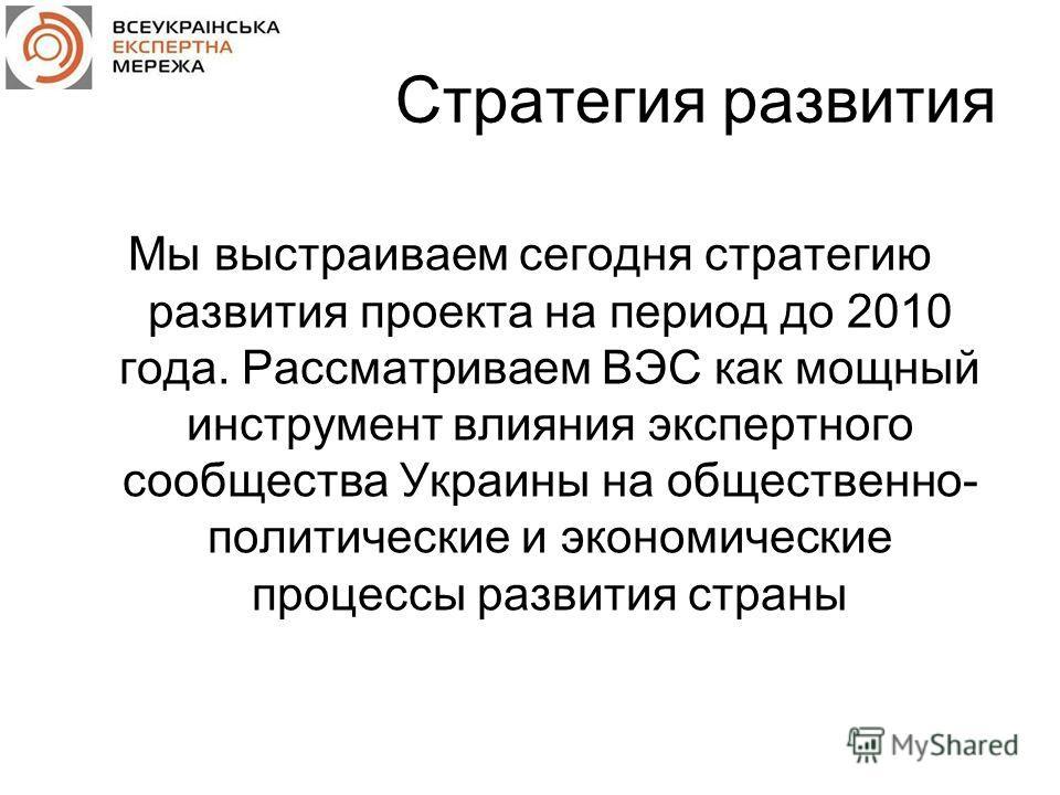 Стратегия развития Мы выстраиваем сегодня стратегию развития проекта на период до 2010 года. Рассматриваем ВЭС как мощный инструмент влияния экспертного сообщества Украины на общественно- политические и экономические процессы развития страны