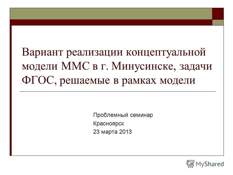 Вариант реализации концептуальной модели ММС в г. Минусинске, задачи ФГОС, решаемые в рамках модели Проблемный семинар Красноярск 23 марта 2013