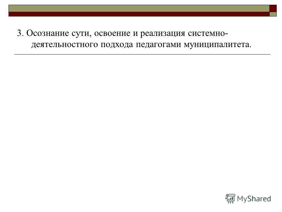 3. Осознание сути, освоение и реализация системно- деятельностного подхода педагогами муниципалитета.
