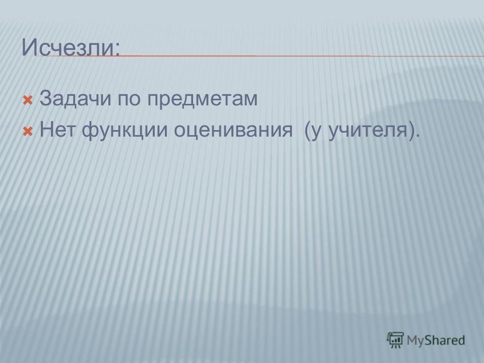 Исчезли: Задачи по предметам Нет функции оценивания (у учителя).
