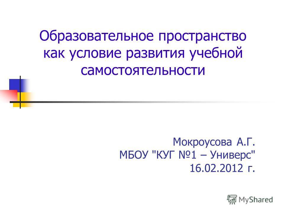 Образовательное пространство как условие развития учебной самостоятельности Мокроусова А.Г. МБОУ КУГ 1 – Универс 16.02.2012 г.