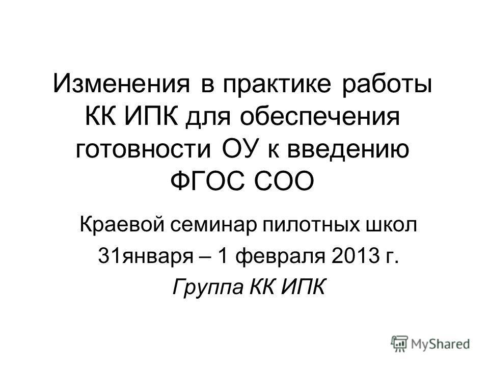 Изменения в практике работы КК ИПК для обеспечения готовности ОУ к введению ФГОС СОО Краевой семинар пилотных школ 31января – 1 февраля 2013 г. Группа КК ИПК