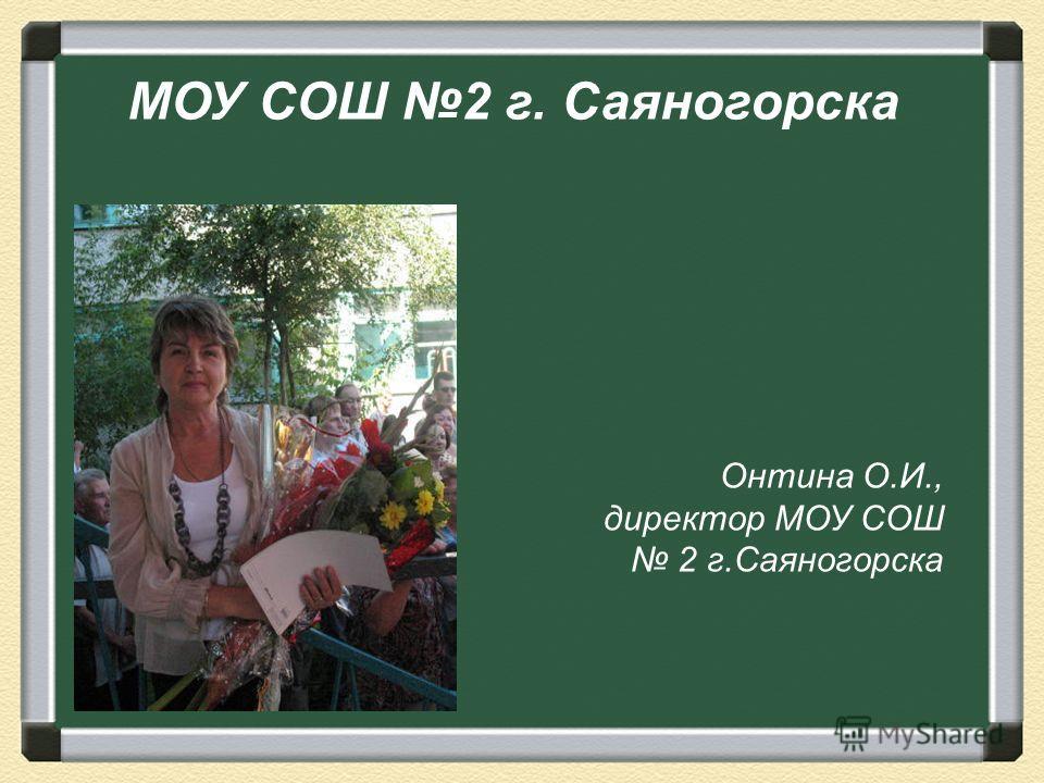 МОУ СОШ 2 г. Саяногорска Онтина О.И., директор МОУ СОШ 2 г.Саяногорска