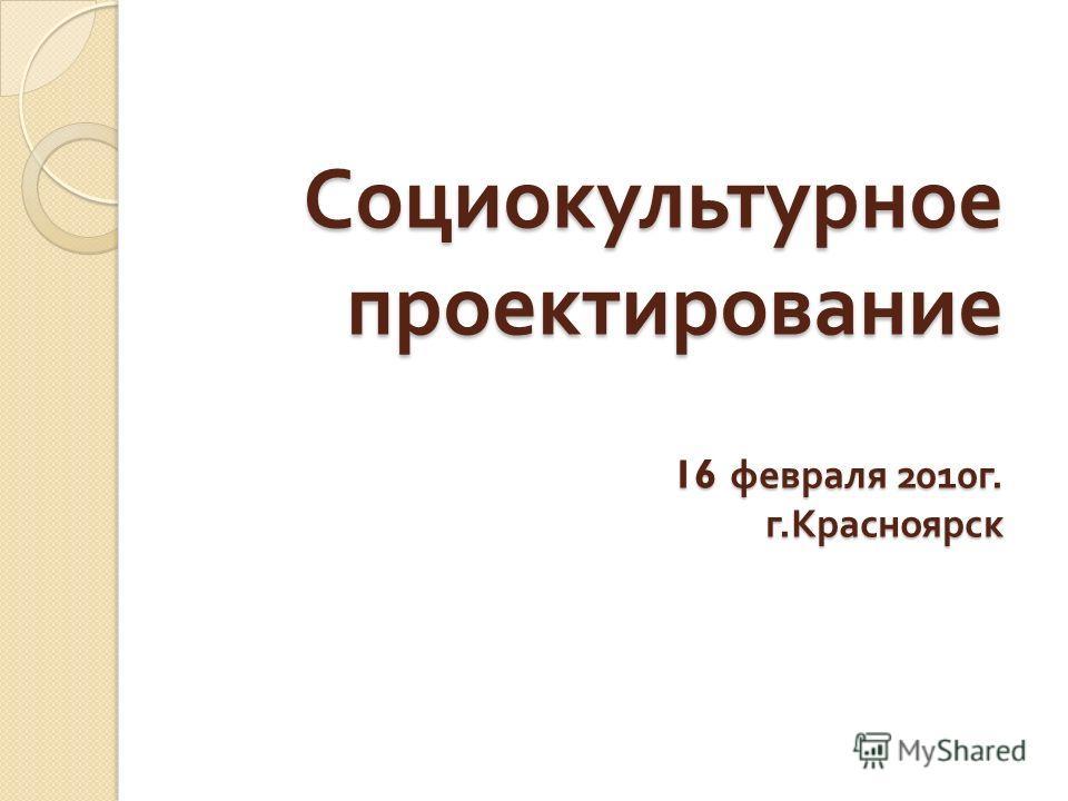 Социокультурное проектирование 16 февраля 2010 г. г. Красноярск