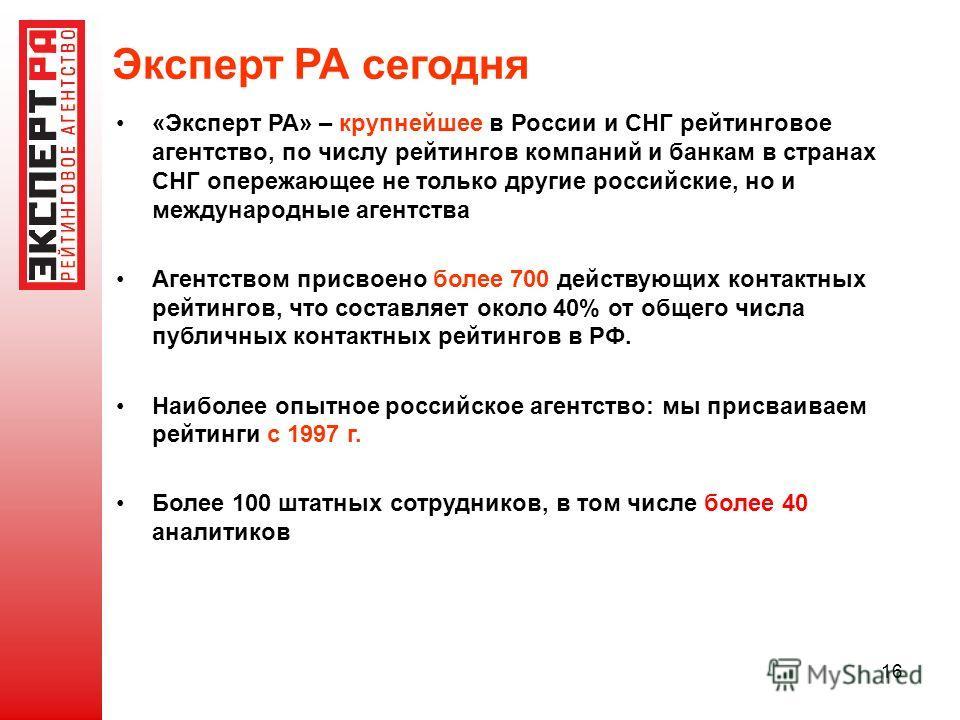 16 Эксперт РА сегодня «Эксперт РА» – крупнейшее в России и СНГ рейтинговое агентство, по числу рейтингов компаний и банкам в странах СНГ опережающее не только другие российские, но и международные агентства Агентством присвоено более 700 действующих
